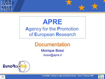 EuroRisNet: training on legal and financial issues – Bonn, 3 February 2009 Documentation Monique Bossi APRE Agency for the Promotion of European.