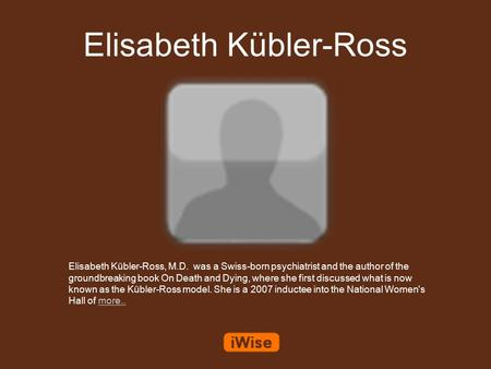 Elisabeth Kübler-Ross Elisabeth Kübler-Ross, M.D. was a Swiss-born psychiatrist and the author of the groundbreaking book On Death and Dying, where she.