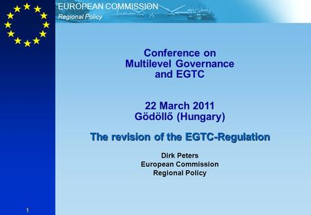 Regional Policy EUROPEAN COMMISSION 1 Conference on Multilevel Governance and EGTC 22 March 2011 Gödöllő (Hungary) The revision of the EGTC-Regulation.