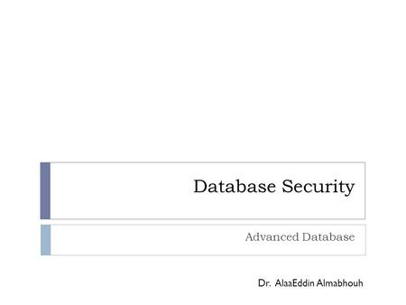 Database Security Advanced Database Dr. AlaaEddin Almabhouh.
