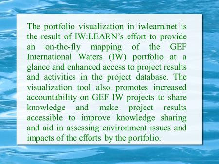 The portfolio visualization in iwlearn.net is the result of IW:LEARN's effort to provide an on-the-fly mapping of the GEF International Waters (IW) portfolio.