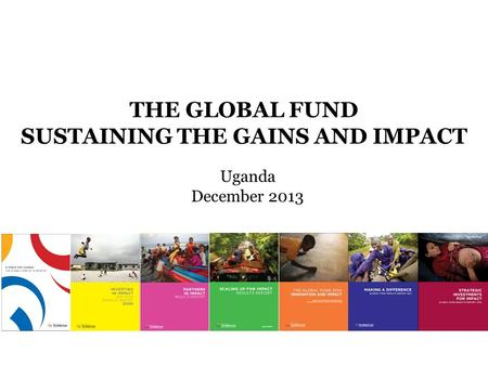 THE GLOBAL FUND SUSTAINING THE GAINS AND IMPACT Uganda December 2013.