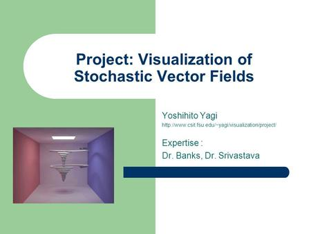 Project: Visualization of Stochastic Vector Fields Yoshihito Yagi  Expertise : Dr. Banks, Dr. Srivastava.