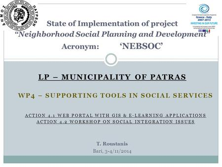 "LP – MUNICIPALITY OF PATRAS State of Implementation of project ""Neighborhood Social Planning and Development"" Acronym: 'NEBSOC' T. Roustanis Bari, 3-4/11/2014."