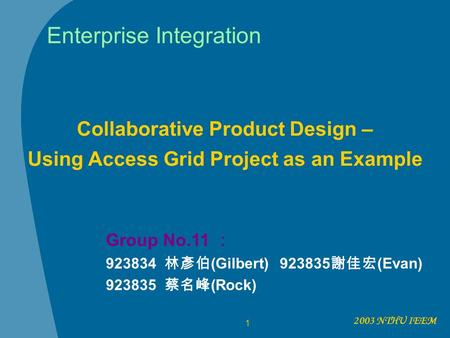 2003 NTHU IEEM 1 Enterprise Integration Collaborative Product Design – Using Access Grid Project as an Example Group No.11 : 923834 林彥伯 (Gilbert) 923835.