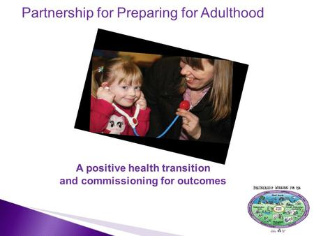Partnership for Preparing for Adulthood A positive health transition and commissioning for outcomes 1.