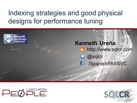 Indexing strategies and good physical designs for performance tuning Kenneth Ureña /SpanishPASSVC.