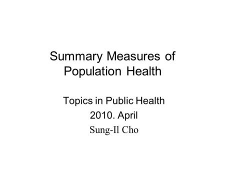 Summary Measures of Population Health Topics in Public Health 2010. April Sung-Il Cho.