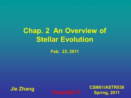 CSI661/ASTR530 Spring, 2011 Chap. 2 An Overview of Stellar Evolution Feb. 23, 2011 Jie Zhang Copyright ©