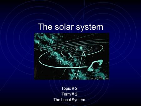The solar system Topic # 2 Term # 2 The Local System.