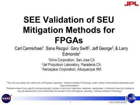 P201-L/MAPLD2005 1 SEE Validation of SEU Mitigation Methods for FPGAs Carl Carmichael 1, Sana Rezgui 1, Gary Swift 2, Jeff George 3, & Larry Edmonds 2.