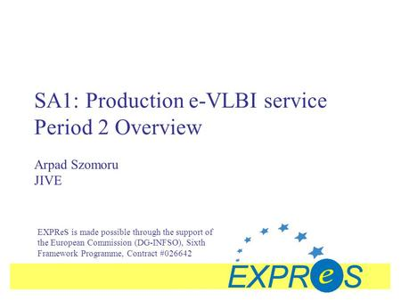SA1: Production e-VLBI service Period 2 Overview Arpad Szomoru JIVE EXPReS is made possible through the support of the European Commission (DG-INFSO),