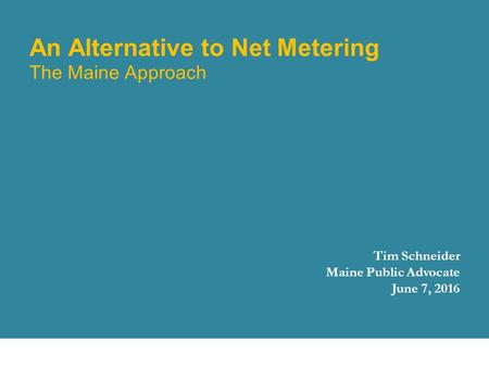 An Alternative to Net Metering The Maine Approach Tim Schneider Maine Public Advocate June 7, 2016 October 8, 2015 1.