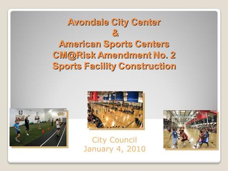 Avondale City Center & American Sports Centers Amendment No. 2 Sports Facility Construction City Council January 4, 2010.