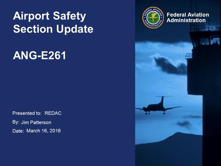 Presented to: By: Date: Federal Aviation Administration Airport Safety Section Update ANG-E261 REDAC Jim Patterson March 16, 2016.