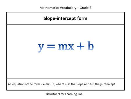 Mathematics Vocabulary – Grade 8 ©Partners for Learning, Inc. Slope-intercept form An equation of the form y = mx + b, where m is the slope and b is the.
