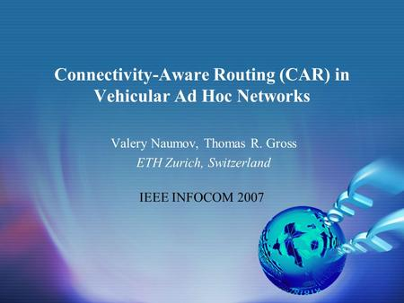 Connectivity-Aware Routing (CAR) in Vehicular Ad Hoc Networks Valery Naumov, Thomas R. Gross ETH Zurich, Switzerland IEEE INFOCOM 2007.
