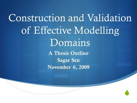  Construction and Validation of Effective Modelling Domains A Thesis Outline Sagar Sen November 6, 2009.