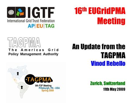 16 th EUGridPMA Meeting An Update from the TAGPMA Vinod Rebello Zurich, Switzerland 11th May 2009 The Americas Grid Policy Management Authority.