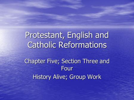 Protestant, English and Catholic Reformations Chapter Five; Section Three and Four History Alive; Group Work.