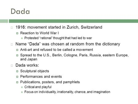 "Dada  1916: movement started in Zurich, Switzerland  Reaction to World War I Protested ""rational"" thought that had led to war  Name ""Dada"" was chosen."