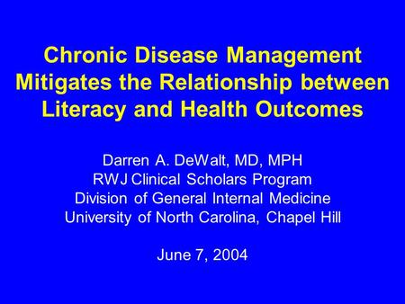 Chronic Disease Management Mitigates the Relationship between Literacy and Health Outcomes Darren A. DeWalt, MD, MPH RWJ Clinical Scholars Program Division.