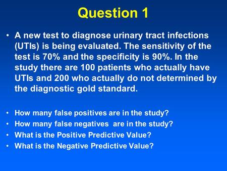 Question 1 A new test to diagnose urinary tract infections (UTIs) is being evaluated. The sensitivity of the test is 70% and the specificity is 90%. In.