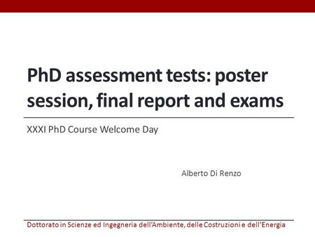 PhD assessment tests: poster session, final report and exams XXXI PhD Course Welcome Day Alberto Di Renzo Dottorato in Scienze ed Ingegneria dell'Ambiente,