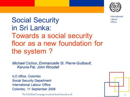 International Labour Office 1 The ILO Global Campaign to extend Social Security to all Social Security in Sri Lanka: Towards a social security floor as.