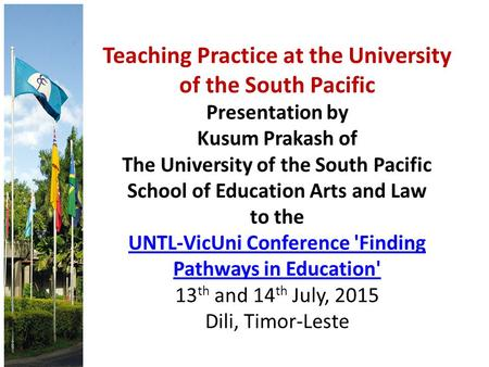 Teaching Practice at the University of the South Pacific Presentation by Kusum Prakash of The University of the South Pacific School of Education Arts.