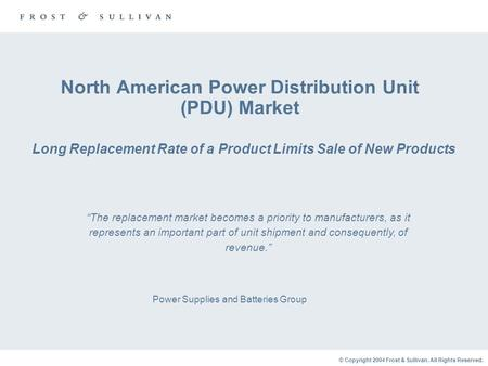 © Copyright 2004 Frost & Sullivan. All Rights Reserved. North American Power Distribution Unit (PDU) Market Long Replacement Rate of a Product Limits Sale.