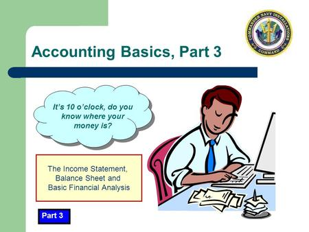 Accounting Basics, Part 3 It's 10 o'clock, do you know where your money is? Part 3 The Income Statement, Balance Sheet and Basic Financial Analysis.