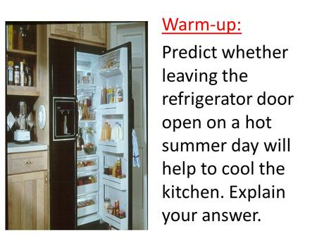 Warm-up: Predict whether leaving the refrigerator door open on a hot summer day will help to cool the kitchen. Explain your answer.