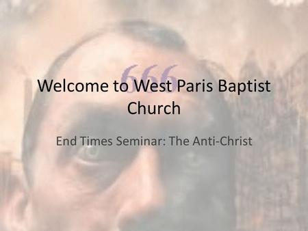 Welcome to West Paris Baptist Church End Times Seminar: The Anti-Christ.