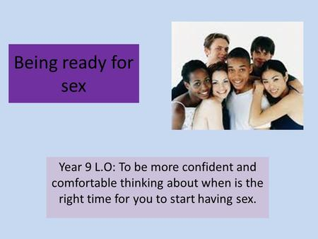 Being ready for sex Year 9 L.O: To be more confident and comfortable thinking about when is the right time for you to start having sex.