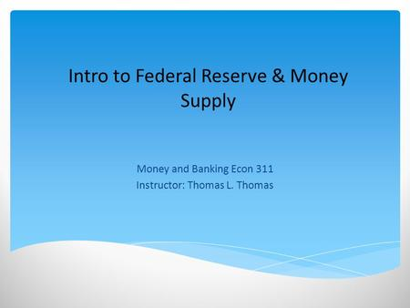 Intro to Federal Reserve & Money Supply Money and Banking Econ 311 Instructor: Thomas L. Thomas.