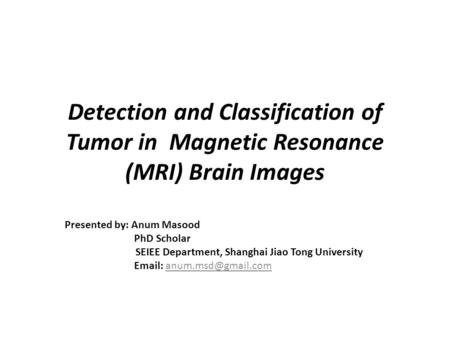 Detection and Classification of Tumor in Magnetic Resonance (MRI) Brain Images Presented by: Anum Masood PhD Scholar SEIEE Department, Shanghai Jiao Tong.
