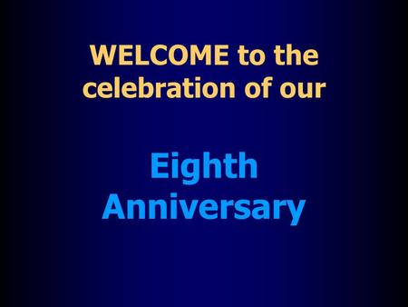 WELCOME to the celebration of our Eighth Anniversary.