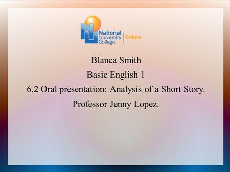Blanca Smith Basic English 1 6.2 Oral presentation: Analysis of a Short Story. Professor Jenny Lopez.
