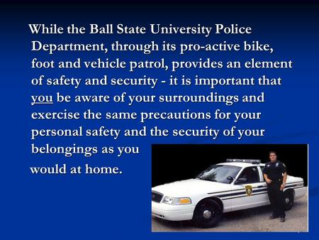 1 While the Ball State University Police Department, through its pro-active bike, foot and vehicle patrol, provides an element of safety and security -