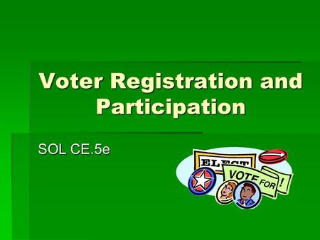 Voter Registration and Participation SOL CE.5e. Why Vote? It is a basic responsibility of citizenship.