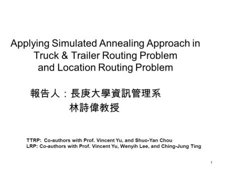 1 Applying Simulated Annealing Approach in Truck & Trailer Routing Problem and Location Routing Problem 報告人:長庚大學資訊管理系 林詩偉教授 TTRP: Co-authors with Prof.