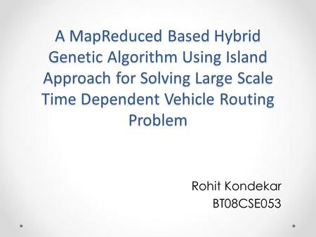A MapReduced Based Hybrid Genetic Algorithm Using Island Approach for Solving Large Scale Time Dependent Vehicle Routing Problem Rohit Kondekar BT08CSE053.