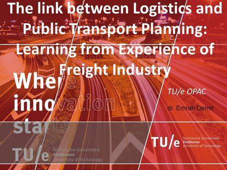 TU/e OPAC dr. Emrah Demir The link between Logistics and Public Transport Planning: Learning from Experience of Freight Industry.