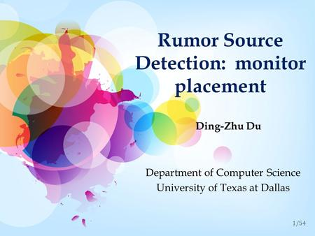 1/54 Rumor Source Detection: monitor placement Ding-Zhu Du Department of Computer Science University of Texas at Dallas.
