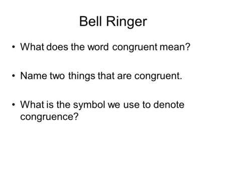 Bell Ringer What does the word congruent mean? Name two things that are congruent. What is the symbol we use to denote congruence?