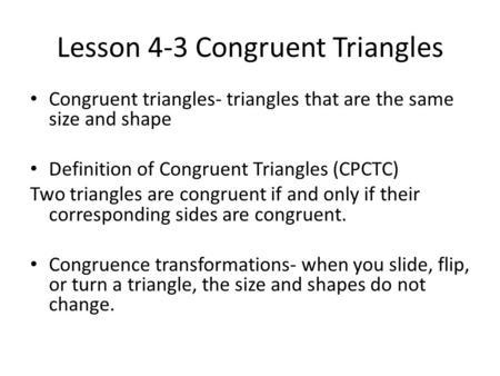 Lesson 4-3 Congruent Triangles Congruent triangles- triangles that are the same size and shape Definition of Congruent Triangles (CPCTC) Two triangles.