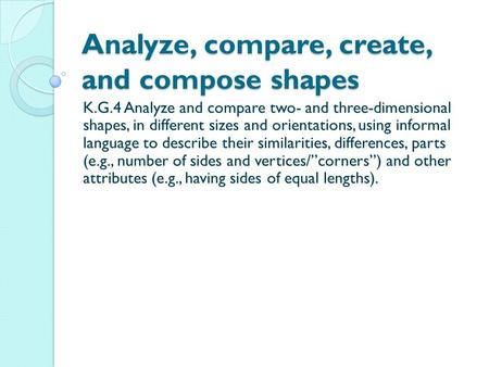 Analyze, compare, create, and compose shapes K.G.4 Analyze and compare two- and three-dimensional shapes, in different sizes and orientations, using informal.