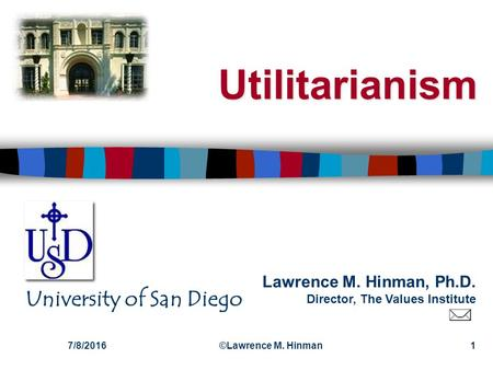 Lawrence M. Hinman, Ph.D. Director, The Values Institute University of San Diego 7/8/2016©Lawrence M. Hinman1 Utilitarianism.