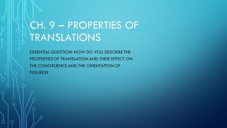 CH. 9 – PROPERTIES OF TRANSLATIONS ESSENTIAL QUESTION: HOW DO YOU DESCRIBE THE PROPERTIES OF TRANSLATION AND THEIR EFFECT ON THE CONGRUENCE AND THE ORIENTATION.